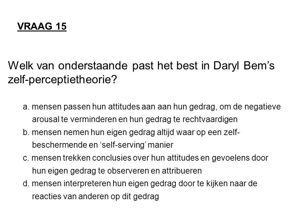 VRAAG 15 Welk van onderstaande past het best in Daryl Bem's zelf-perceptietheorie