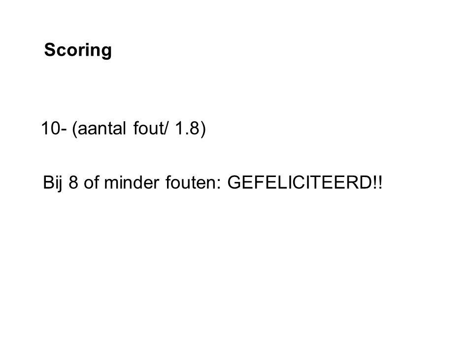 Scoring 10- (aantal fout/ 1.8) Bij 8 of minder fouten: GEFELICITEERD!!