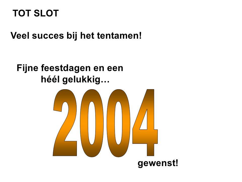 2004 TOT SLOT Veel succes bij het tentamen! Fijne feestdagen en een
