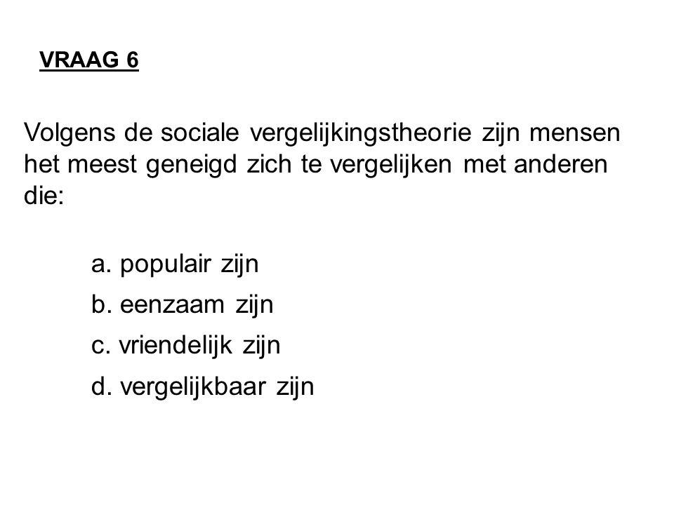 VRAAG 6 Volgens de sociale vergelijkingstheorie zijn mensen het meest geneigd zich te vergelijken met anderen die:
