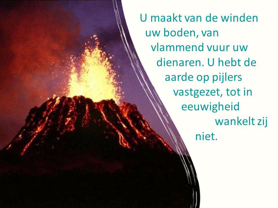U maakt van de winden uw boden, van. vlammend vuur uw. dienaren. U hebt de. aarde op pijlers.