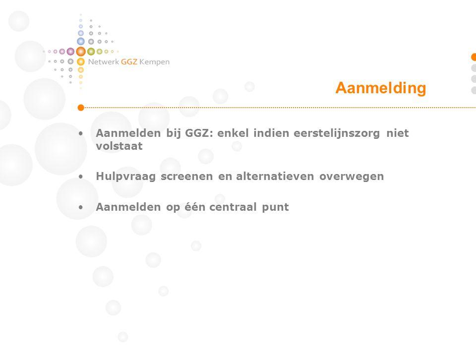 Aanmelding Aanmelden bij GGZ: enkel indien eerstelijnszorg niet volstaat. Hulpvraag screenen en alternatieven overwegen.