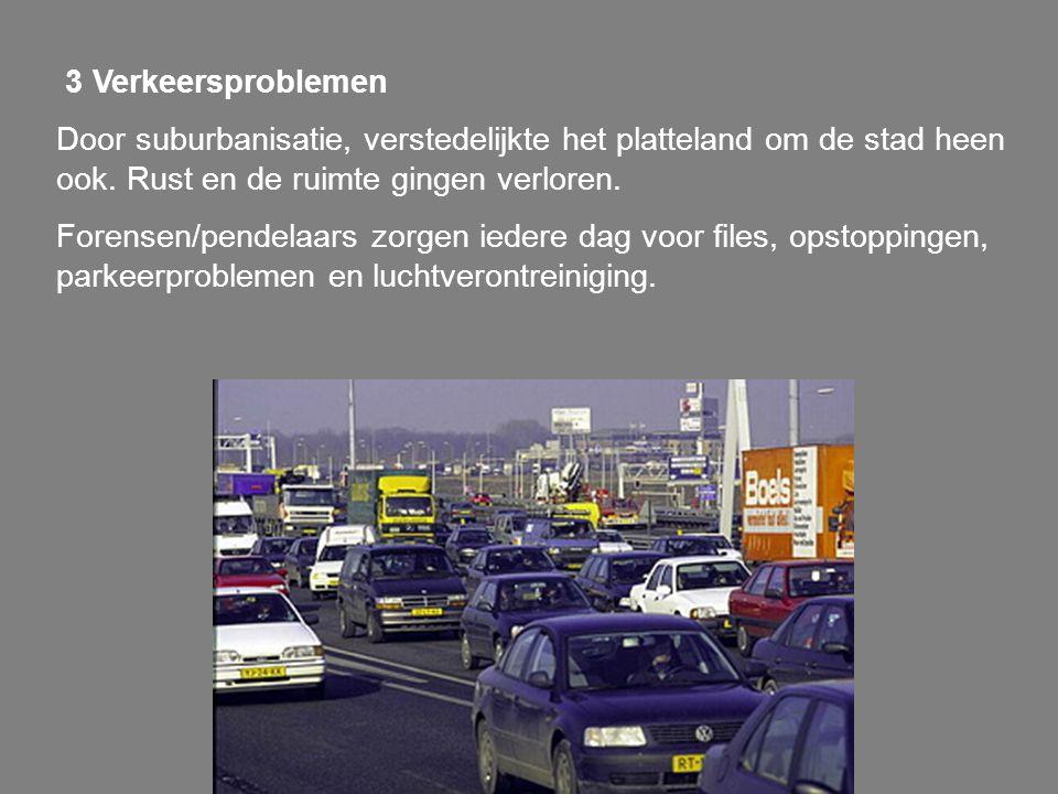 3 Verkeersproblemen Door suburbanisatie, verstedelijkte het platteland om de stad heen ook. Rust en de ruimte gingen verloren.
