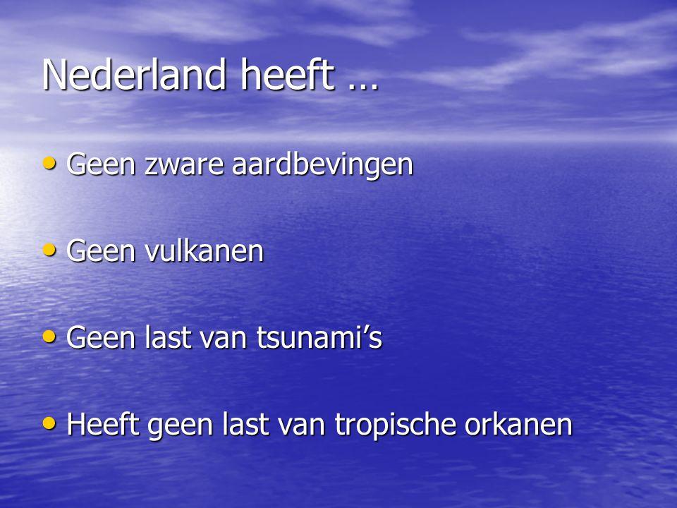 Nederland heeft … Geen zware aardbevingen Geen vulkanen