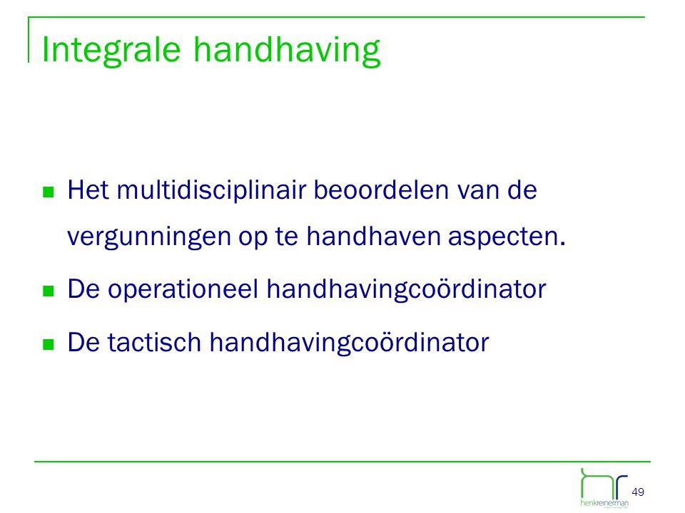 Integrale handhaving Het multidisciplinair beoordelen van de vergunningen op te handhaven aspecten.