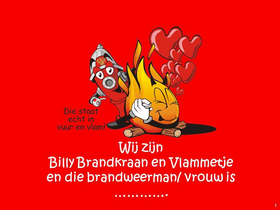 Wij zijn Billy Brandkraan en Vlammetje en die brandweerman/ vrouw is ………….