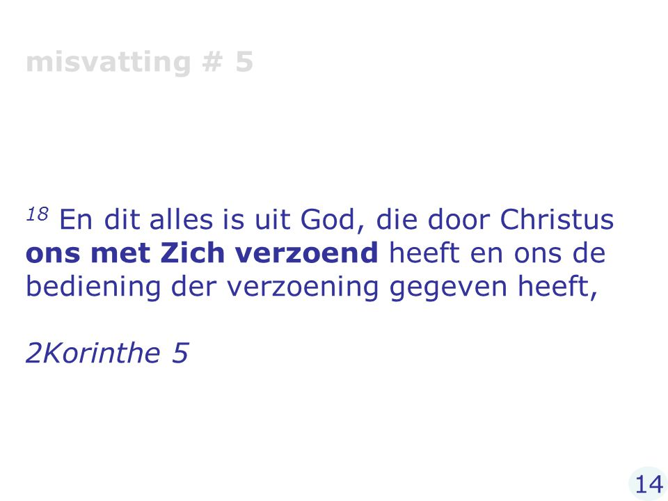 misvatting # 5 18 En dit alles is uit God, die door Christus ons met Zich verzoend heeft en ons de bediening der verzoening gegeven heeft,