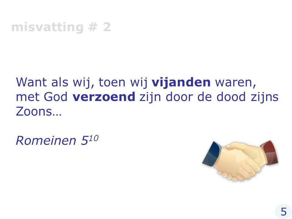 misvatting # 2 Want als wij, toen wij vijanden waren, met God verzoend zijn door de dood zijns Zoons…