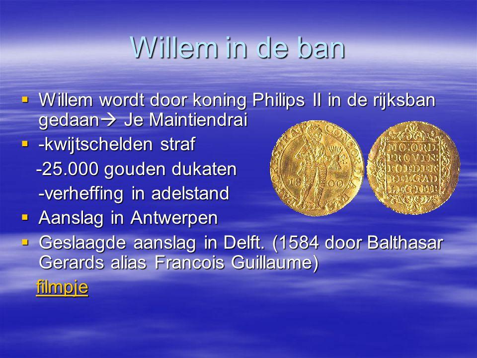 Willem in de ban Willem wordt door koning Philips II in de rijksban gedaan Je Maintiendrai. -kwijtschelden straf.