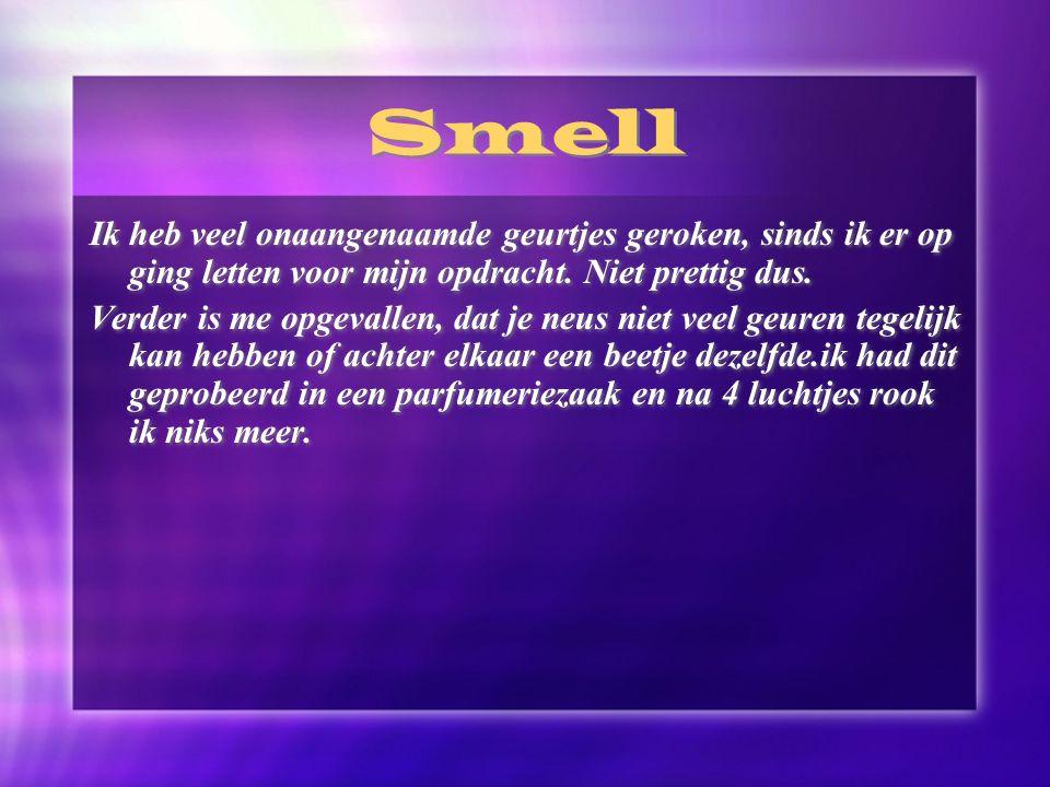 Smell Ik heb veel onaangenaamde geurtjes geroken, sinds ik er op ging letten voor mijn opdracht. Niet prettig dus.