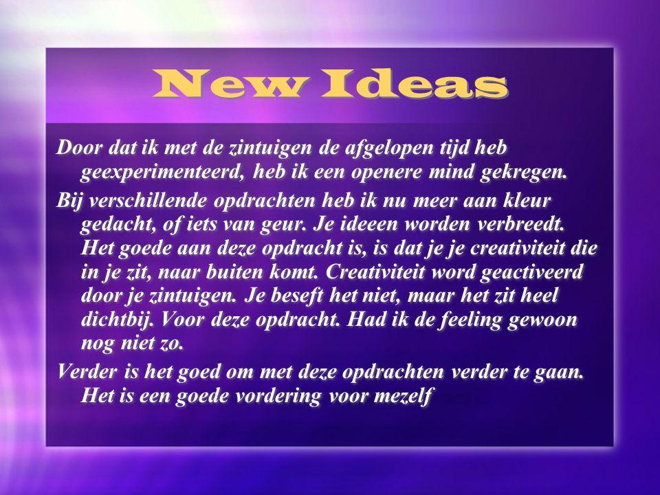 New Ideas Door dat ik met de zintuigen de afgelopen tijd heb geexperimenteerd, heb ik een openere mind gekregen.