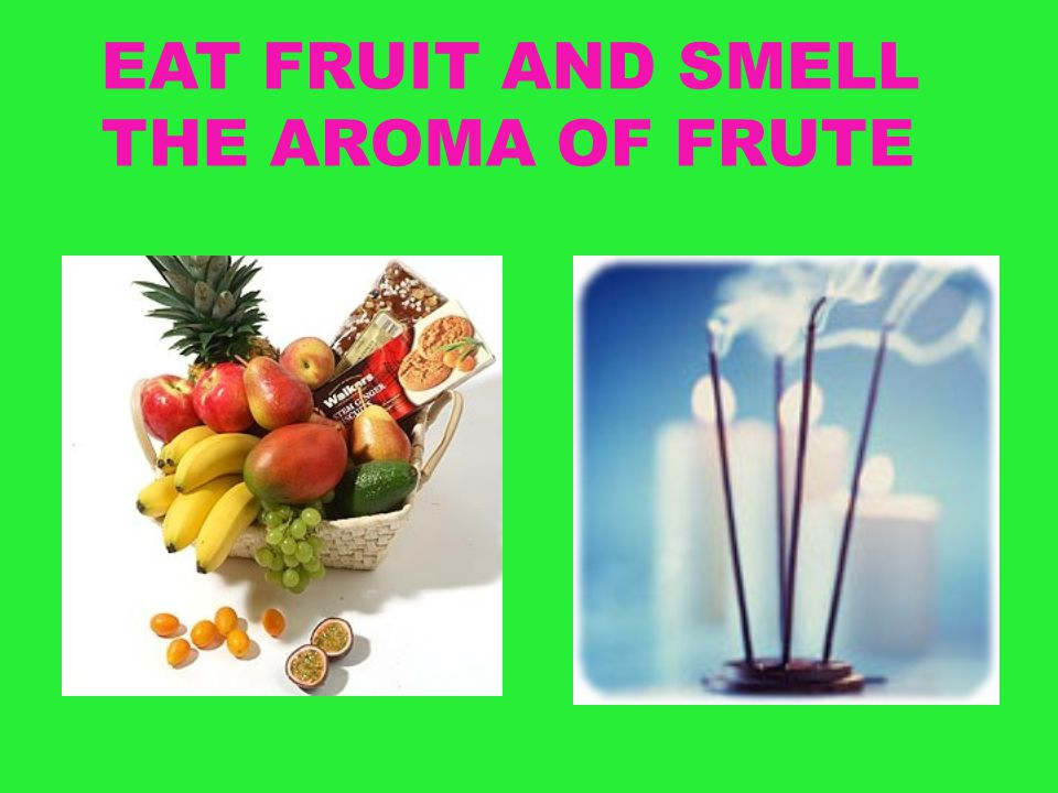 EAT FRUIT AND SMELL THE AROMA OF FRUTE
