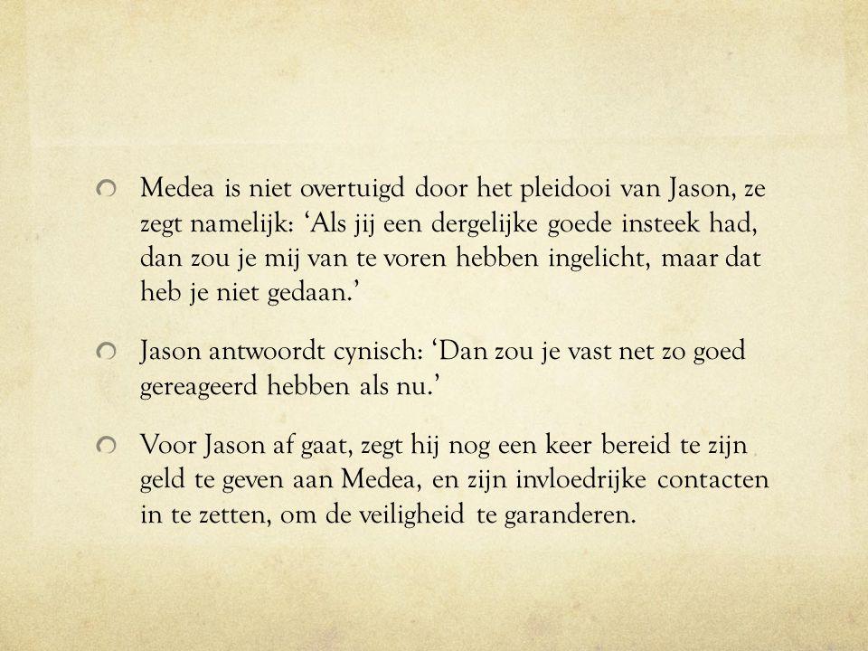 Medea is niet overtuigd door het pleidooi van Jason, ze zegt namelijk: 'Als jij een dergelijke goede insteek had, dan zou je mij van te voren hebben ingelicht, maar dat heb je niet gedaan.'
