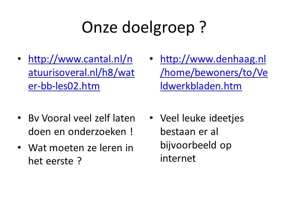 Onze doelgroep http://www.cantal.nl/natuurisoveral.nl/h8/water-bb-les02.htm. Bv Vooral veel zelf laten doen en onderzoeken !