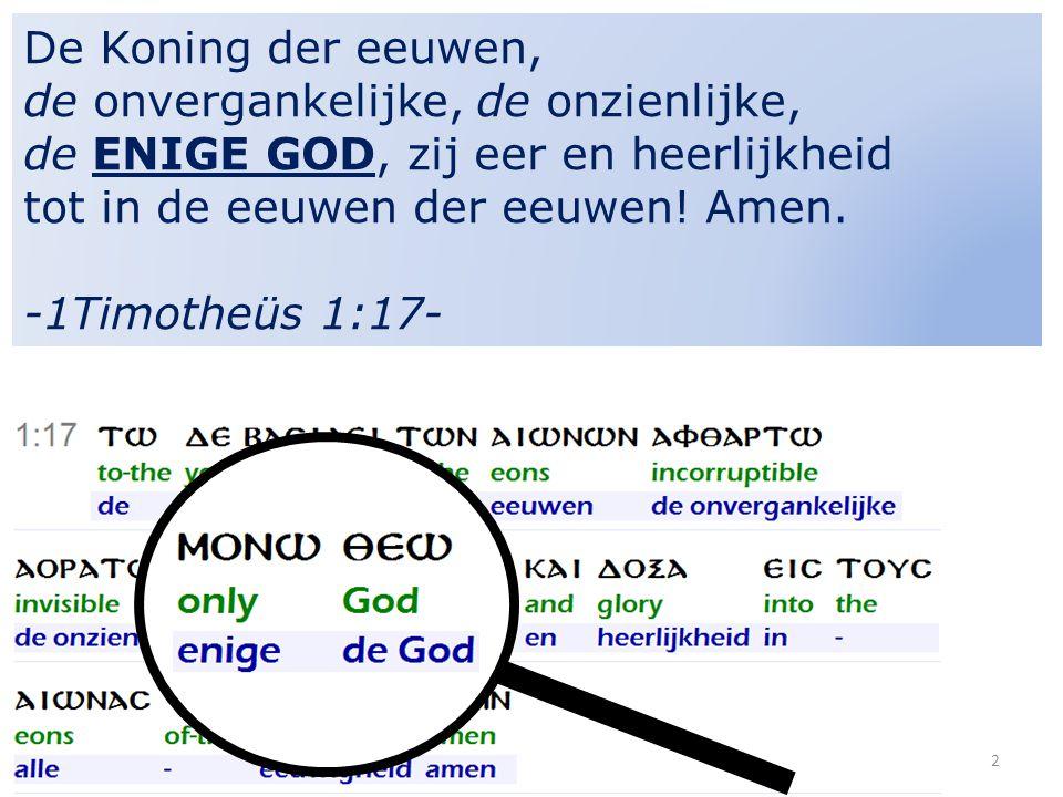 De Koning der eeuwen, de onvergankelijke, de onzienlijke, de ENIGE GOD, zij eer en heerlijkheid tot in de eeuwen der eeuwen.