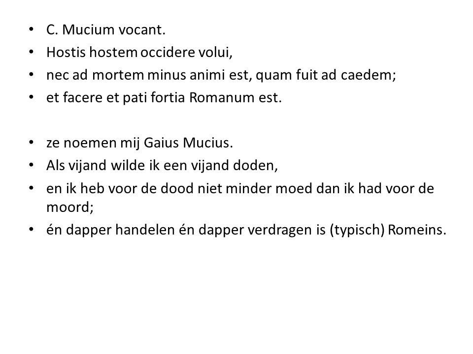 C. Mucium vocant. Hostis hostem occidere volui, nec ad mortem minus animi est, quam fuit ad caedem;