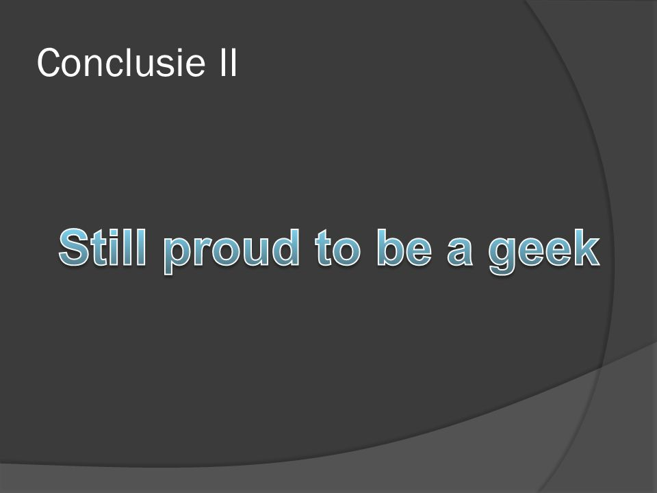 Conclusie II Still proud to be a geek