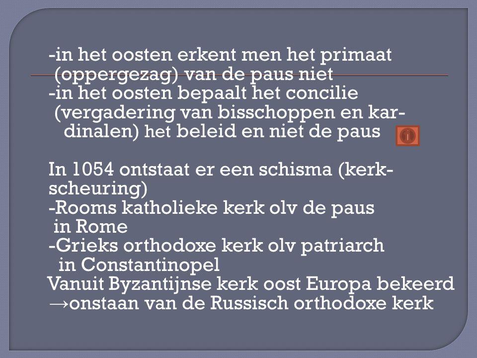 -in het oosten erkent men het primaat (oppergezag) van de paus niet -in het oosten bepaalt het concilie (vergadering van bisschoppen en kar- dinalen) het beleid en niet de paus In 1054 ontstaat er een schisma (kerk- scheuring) -Rooms katholieke kerk olv de paus in Rome -Grieks orthodoxe kerk olv patriarch in Constantinopel Vanuit Byzantijnse kerk oost Europa bekeerd →onstaan van de Russisch orthodoxe kerk
