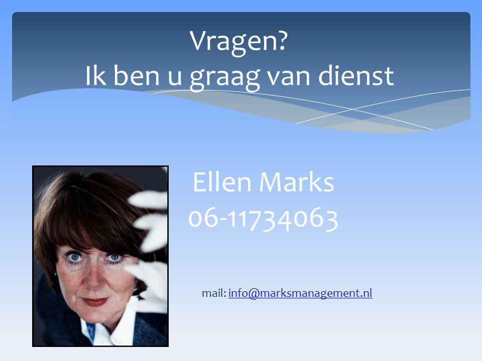 Vragen. Ik ben u graag van dienst. Ellen Marks. 06-11734063