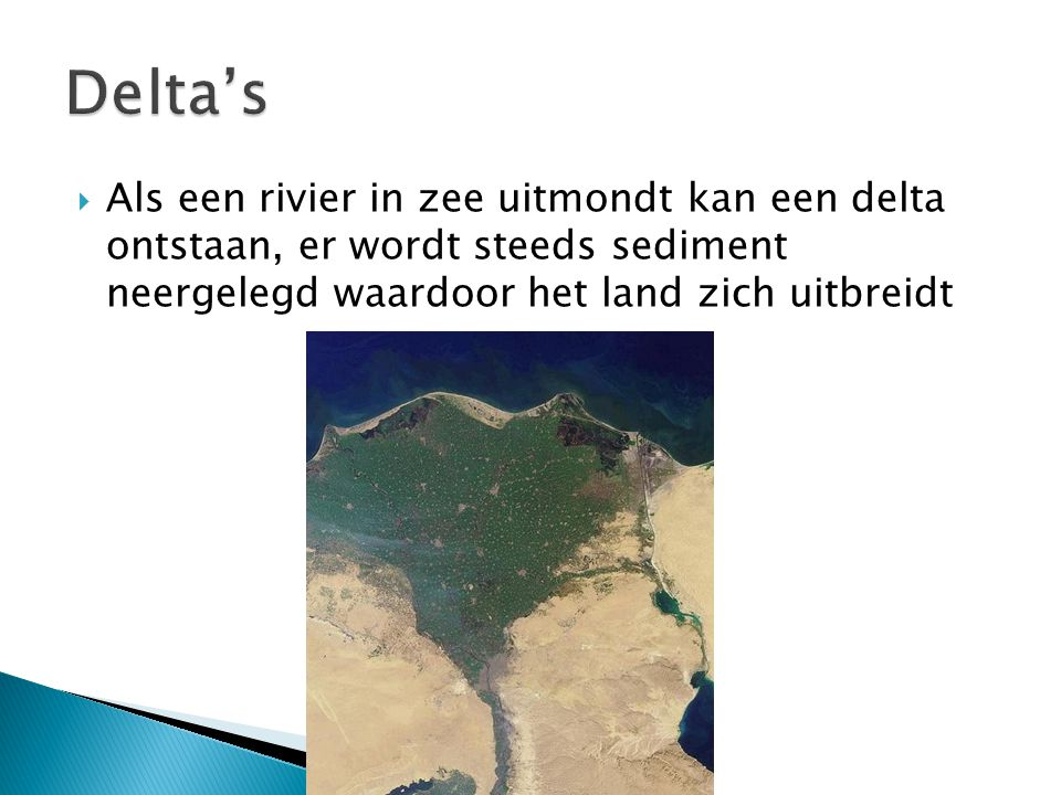 Delta's Als een rivier in zee uitmondt kan een delta ontstaan, er wordt steeds sediment neergelegd waardoor het land zich uitbreidt.