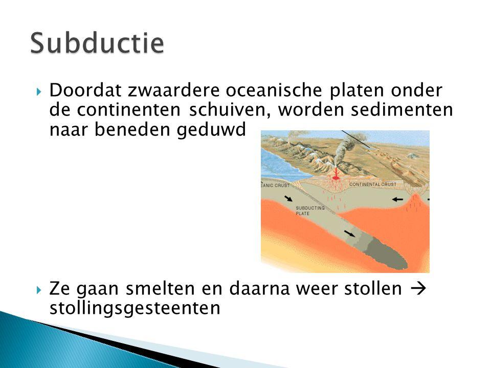 Subductie Doordat zwaardere oceanische platen onder de continenten schuiven, worden sedimenten naar beneden geduwd.