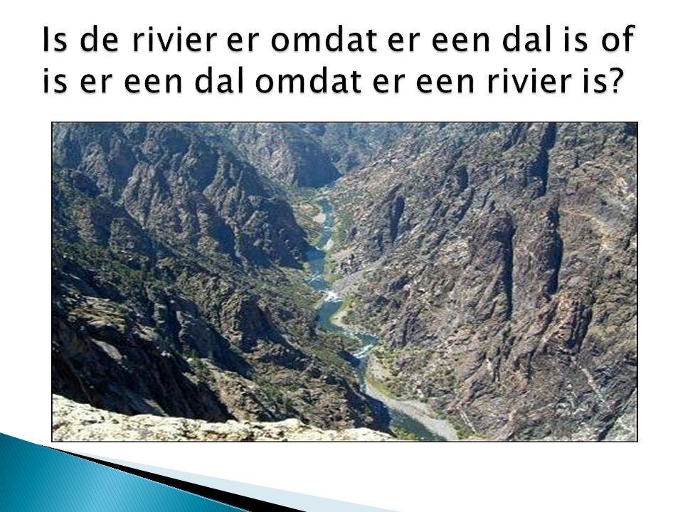 Is de rivier er omdat er een dal is of is er een dal omdat er een rivier is
