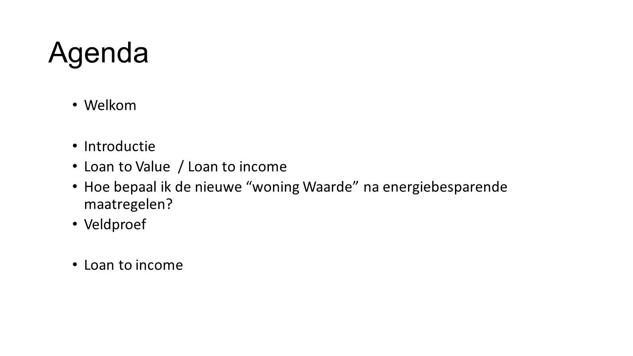 Agenda Welkom Introductie Loan to Value / Loan to income