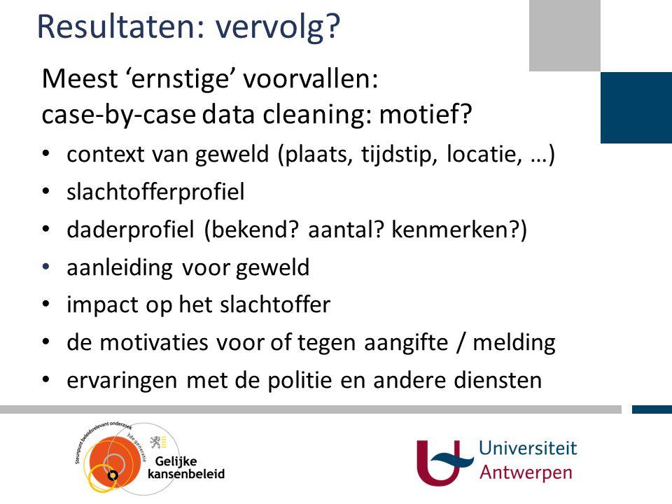 Resultaten: vervolg Meest 'ernstige' voorvallen: case-by-case data cleaning: motief context van geweld (plaats, tijdstip, locatie, …)