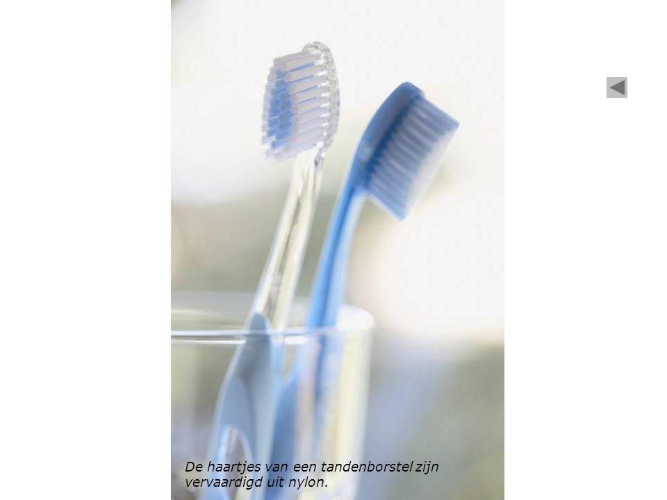 De haartjes van een tandenborstel zijn vervaardigd uit nylon.