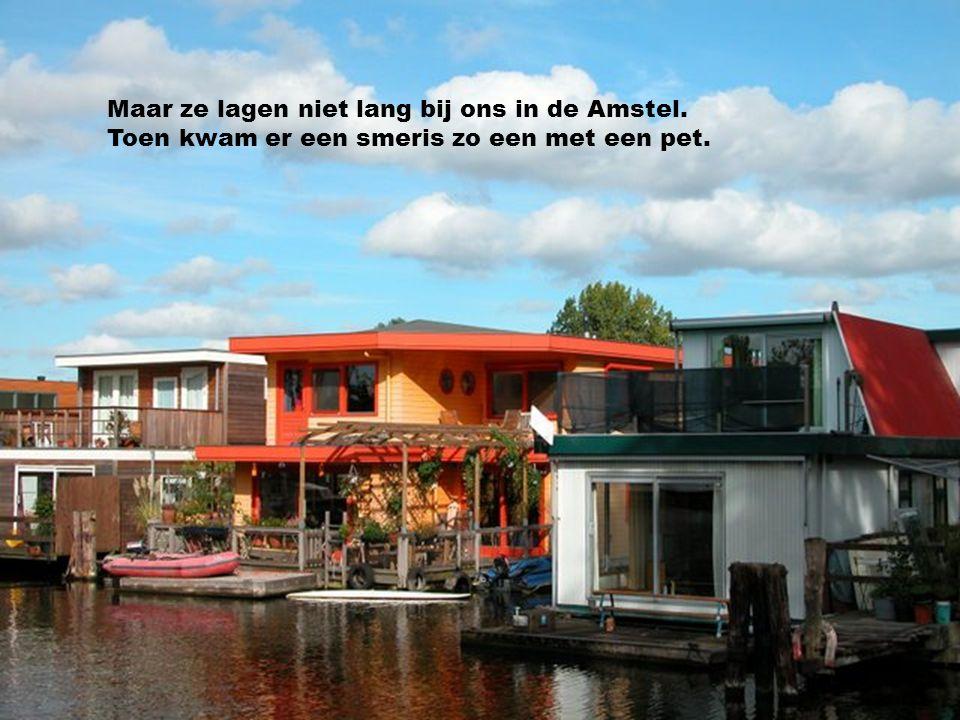 Maar ze lagen niet lang bij ons in de Amstel.