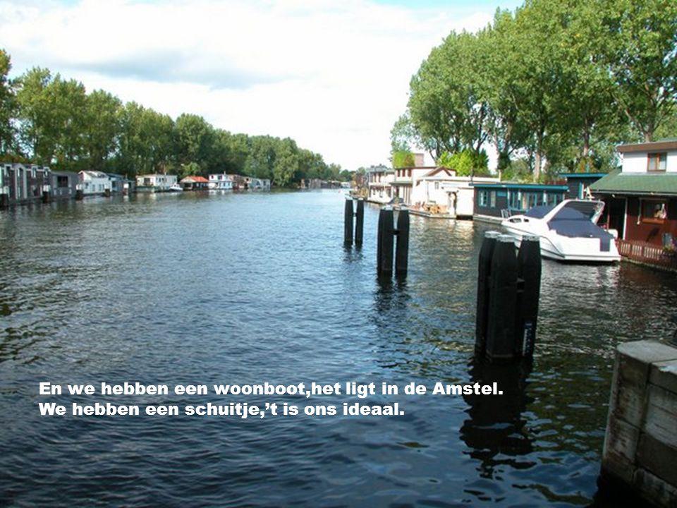 En we hebben een woonboot,het ligt in de Amstel.