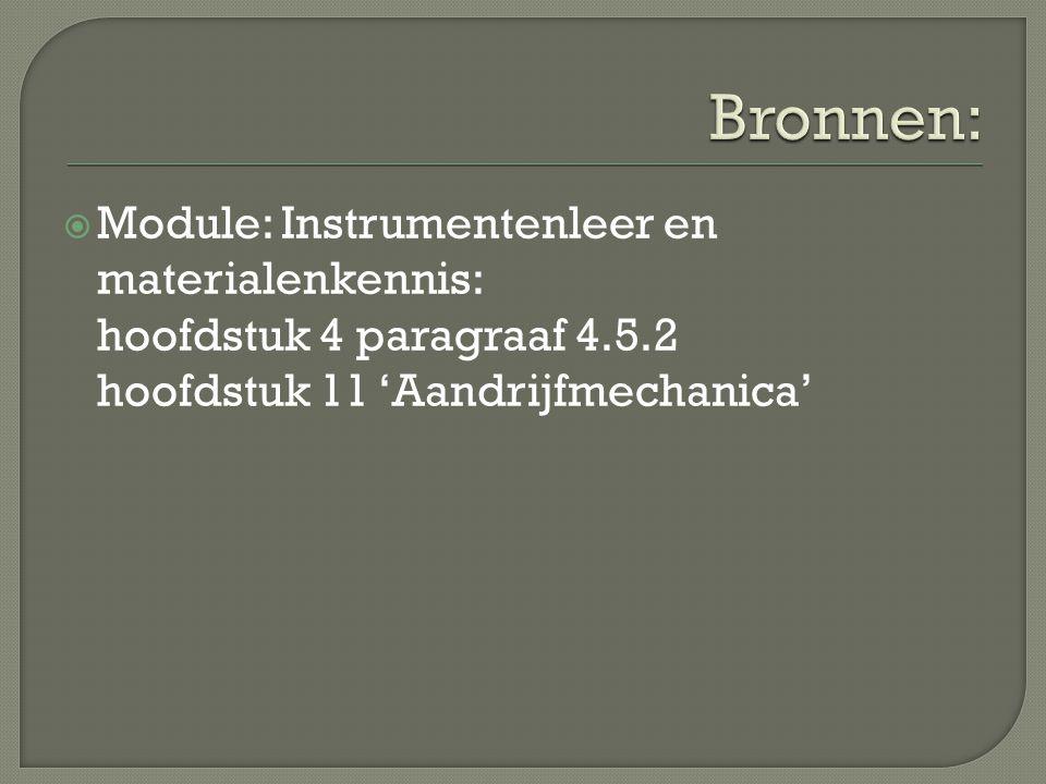 Bronnen: Module: Instrumentenleer en materialenkennis: hoofdstuk 4 paragraaf 4.5.2 hoofdstuk 11 'Aandrijfmechanica'