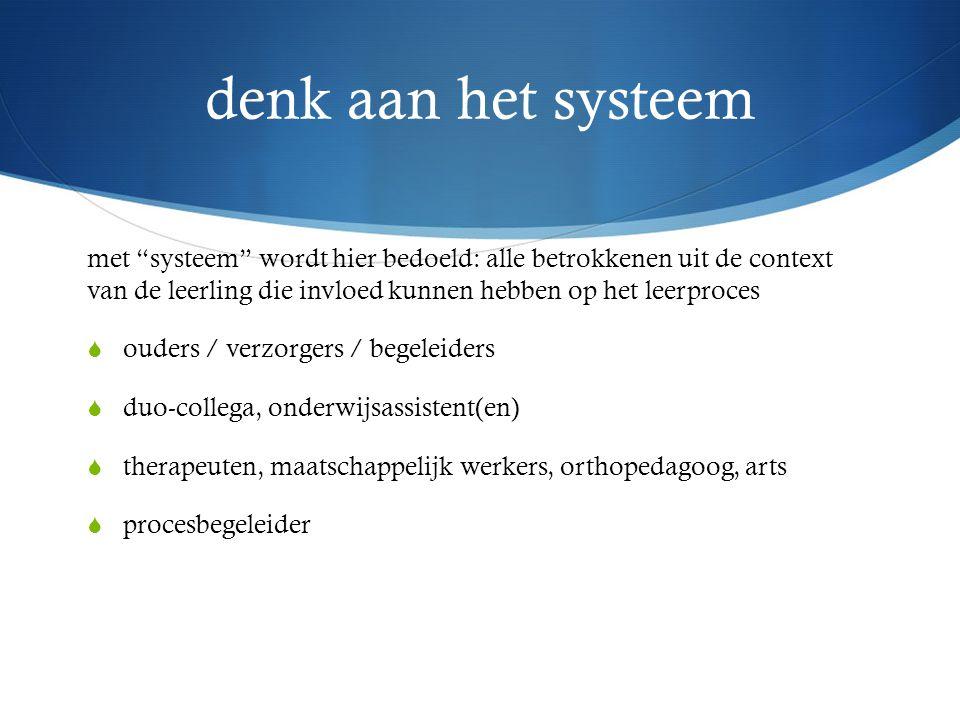 denk aan het systeem met systeem wordt hier bedoeld: alle betrokkenen uit de context van de leerling die invloed kunnen hebben op het leerproces.