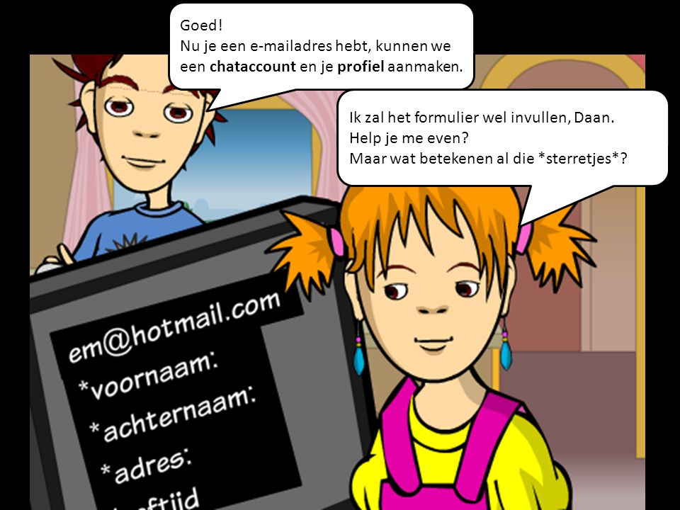 Goed! Nu je een e-mailadres hebt, kunnen we een chataccount en je profiel aanmaken. Ik zal het formulier wel invullen, Daan. Help je me even