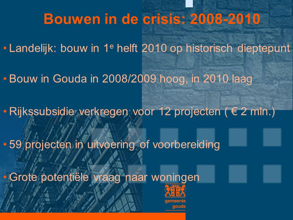 Bouwen in de crisis: 2008-2010 Landelijk: bouw in 1e helft 2010 op historisch dieptepunt. Bouw in Gouda in 2008/2009 hoog, in 2010 laag.