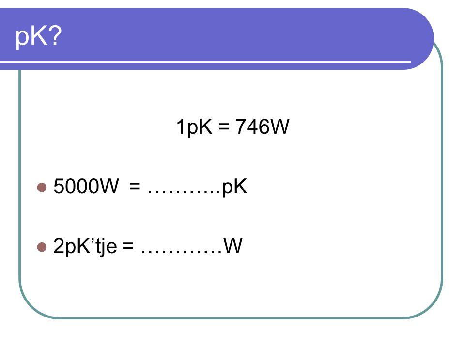 pK 1pK = 746W 5000W = ……….. pK 2pK'tje = …………W