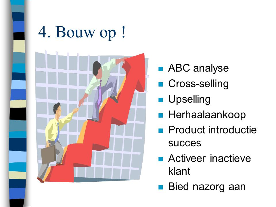 4. Bouw op ! ABC analyse Cross-selling Upselling Herhaalaankoop