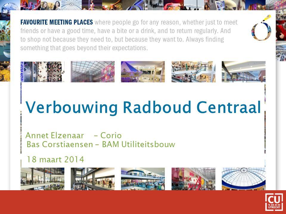 Verbouwing Radboud Centraal Annet Elzenaar - Corio Bas Corstiaensen - BAM Utiliteitsbouw 18 maart 2014