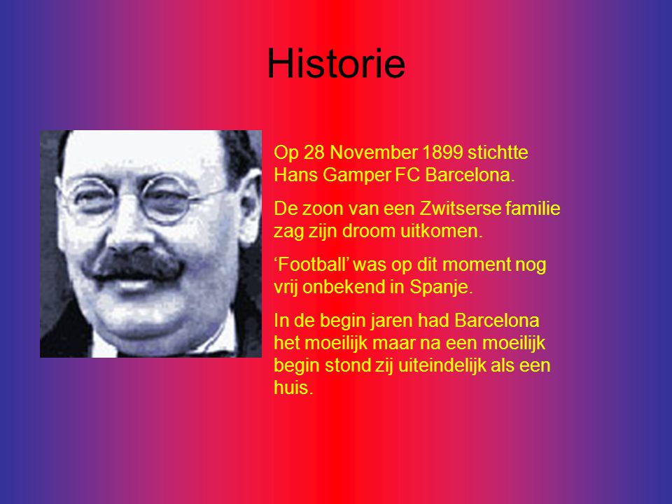 Historie Op 28 November 1899 stichtte Hans Gamper FC Barcelona.