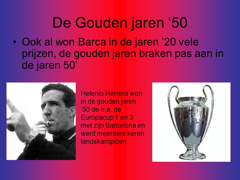 De Gouden jaren '50 Ook al won Barca in de jaren '20 vele prijzen, de gouden jaren braken pas aan in de jaren 50'