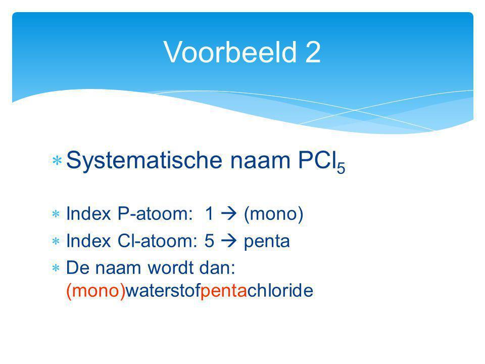 Voorbeeld 2 Systematische naam PCl5 Index P-atoom: 1  (mono)