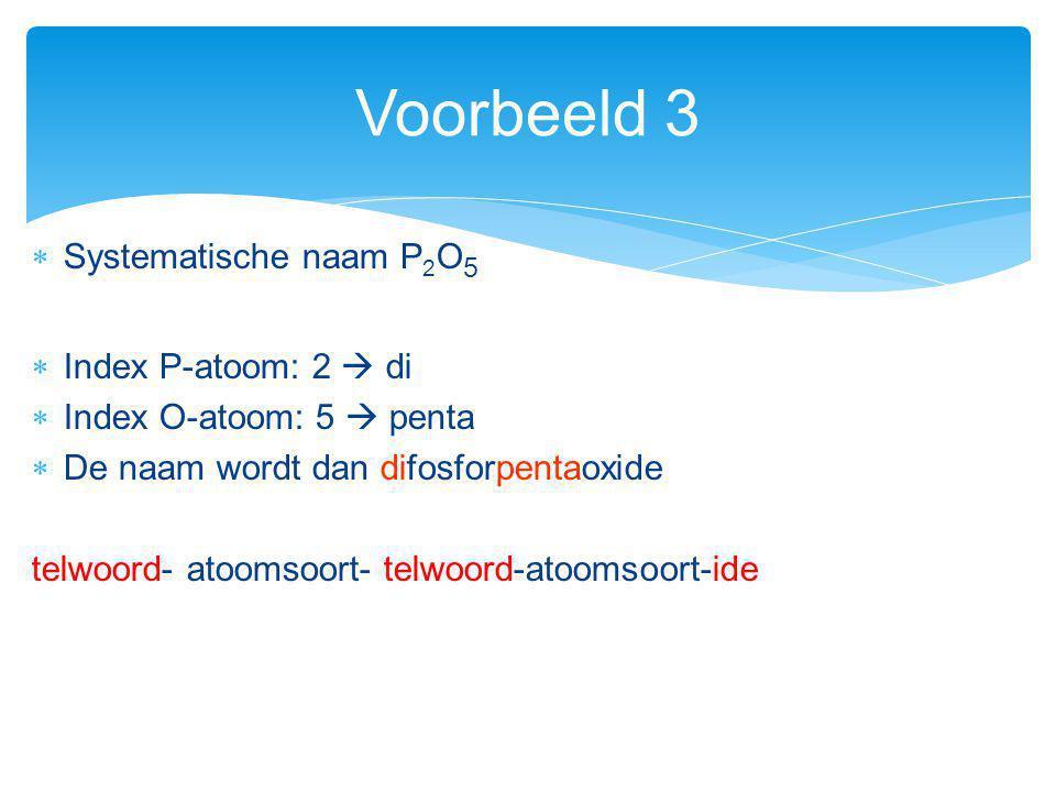 Voorbeeld 3 Systematische naam P2O5 Index P-atoom: 2  di