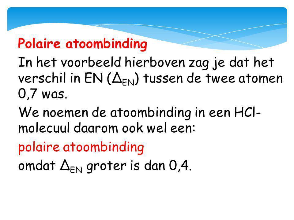 Polaire atoombinding In het voorbeeld hierboven zag je dat het verschil in EN (ΔEN) tussen de twee atomen 0,7 was.