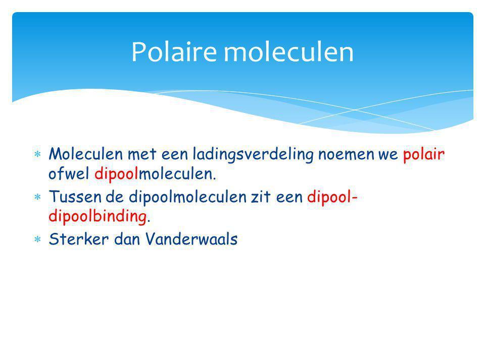 Polaire moleculen Moleculen met een ladingsverdeling noemen we polair ofwel dipoolmoleculen.
