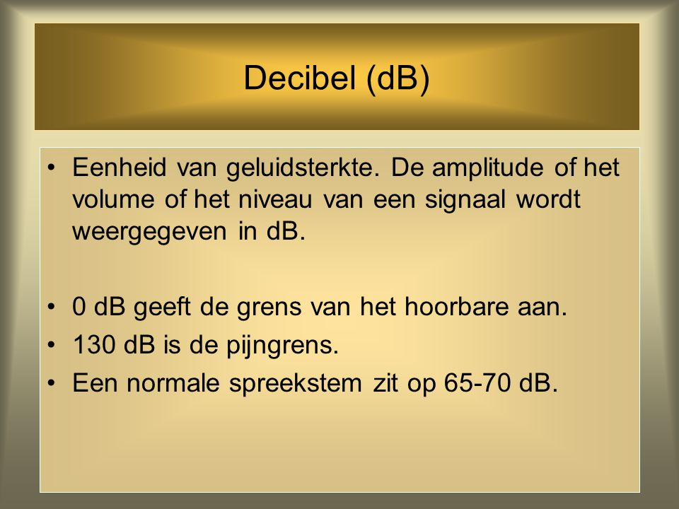Decibel (dB) Eenheid van geluidsterkte. De amplitude of het volume of het niveau van een signaal wordt weergegeven in dB.