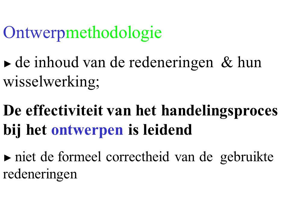 Ontwerpmethodologie ► de inhoud van de redeneringen & hun wisselwerking; De effectiviteit van het handelingsproces bij het ontwerpen is leidend.