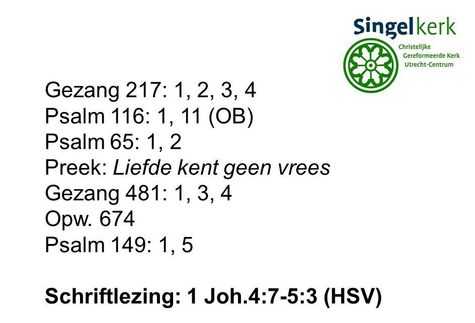 Gezang 217: 1, 2, 3, 4 Psalm 116: 1, 11 (OB) Psalm 65: 1, 2. Preek: Liefde kent geen vrees. Gezang 481: 1, 3, 4.