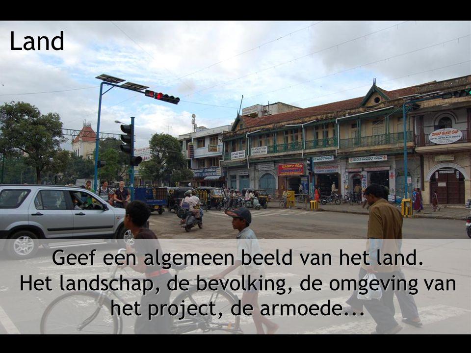 Land Geef een algemeen beeld van het land. Het landschap, de bevolking, de omgeving van het project, de armoede...