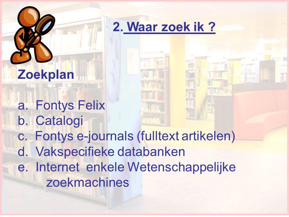 Waar zoek ik 2. Waar zoek ik Zoekplan a. Fontys Felix b. Catalogi