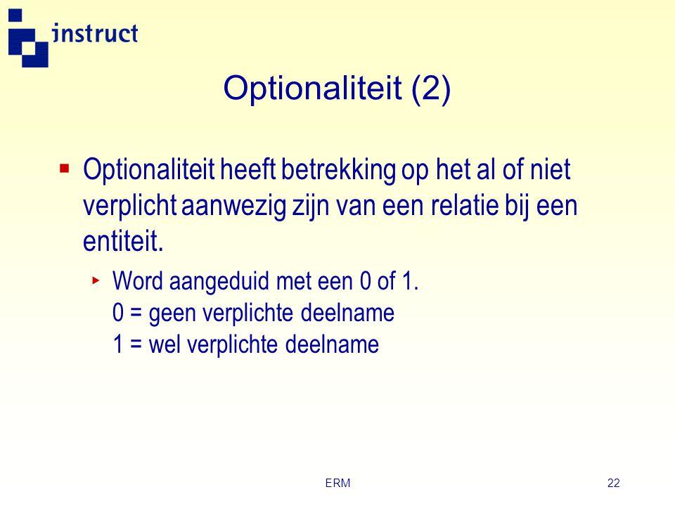 Optionaliteit (2) Optionaliteit heeft betrekking op het al of niet verplicht aanwezig zijn van een relatie bij een entiteit.